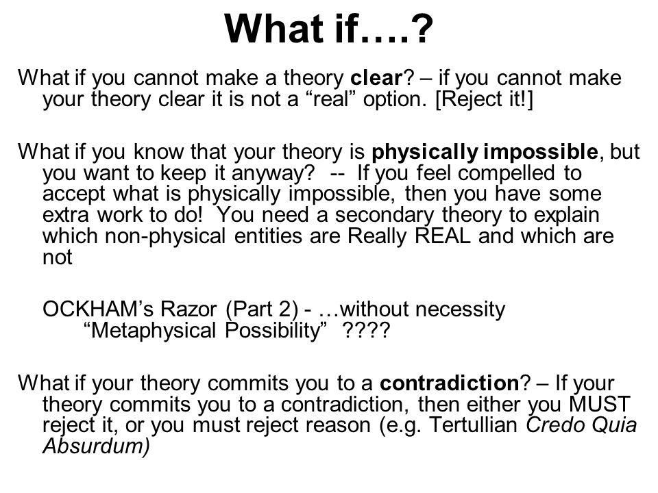 What if…. What if you cannot make a theory clear – if you cannot make your theory clear it is not a real option. [Reject it!]